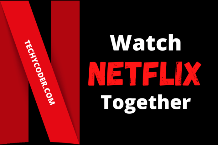 How to Watch Netflix Together, steps to watch netflix with friends, netflix party alternatives, Watch Netflix together online